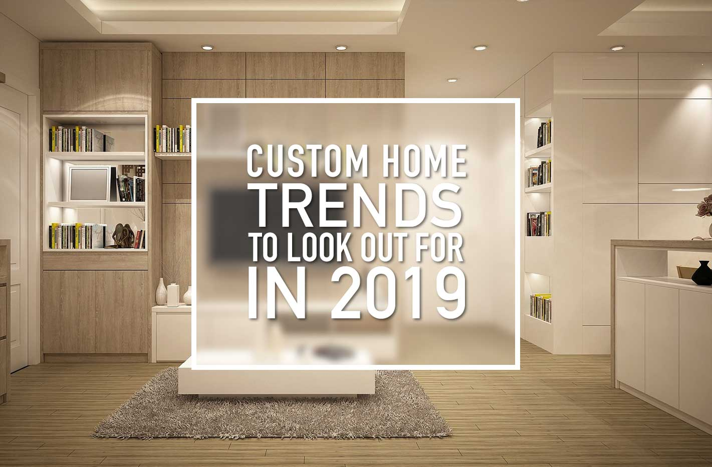 2019 a new year brings with it new custom home trends - Home design trends 2019 ...